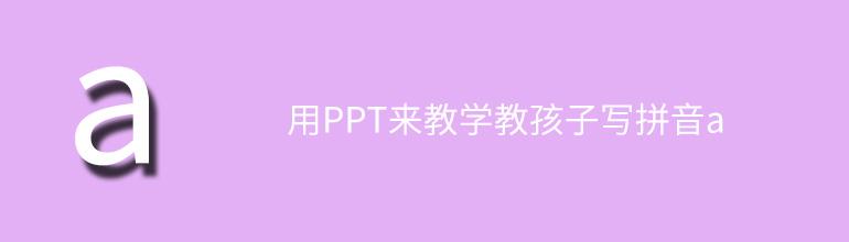 用PPT來教學教孩子寫拼音a